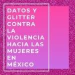 Datos y glitter contra la violencia hacia las mujeres en México